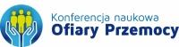IV Konferencja Naukowa Ofiary Przemocy Osoba doświadczająca przemocy w świecie milczenia czy wsparcia? Człowiek człowiekowi… Refleksje interdyscyplinarne